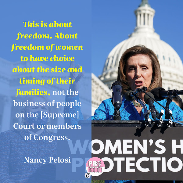 This is about freedom. About freedom of women to have choice about the size and timing of their families, not the business of people on the [Supreme] Court or members of Congress. — House Speaker Nancy Pelosi (D-CA)