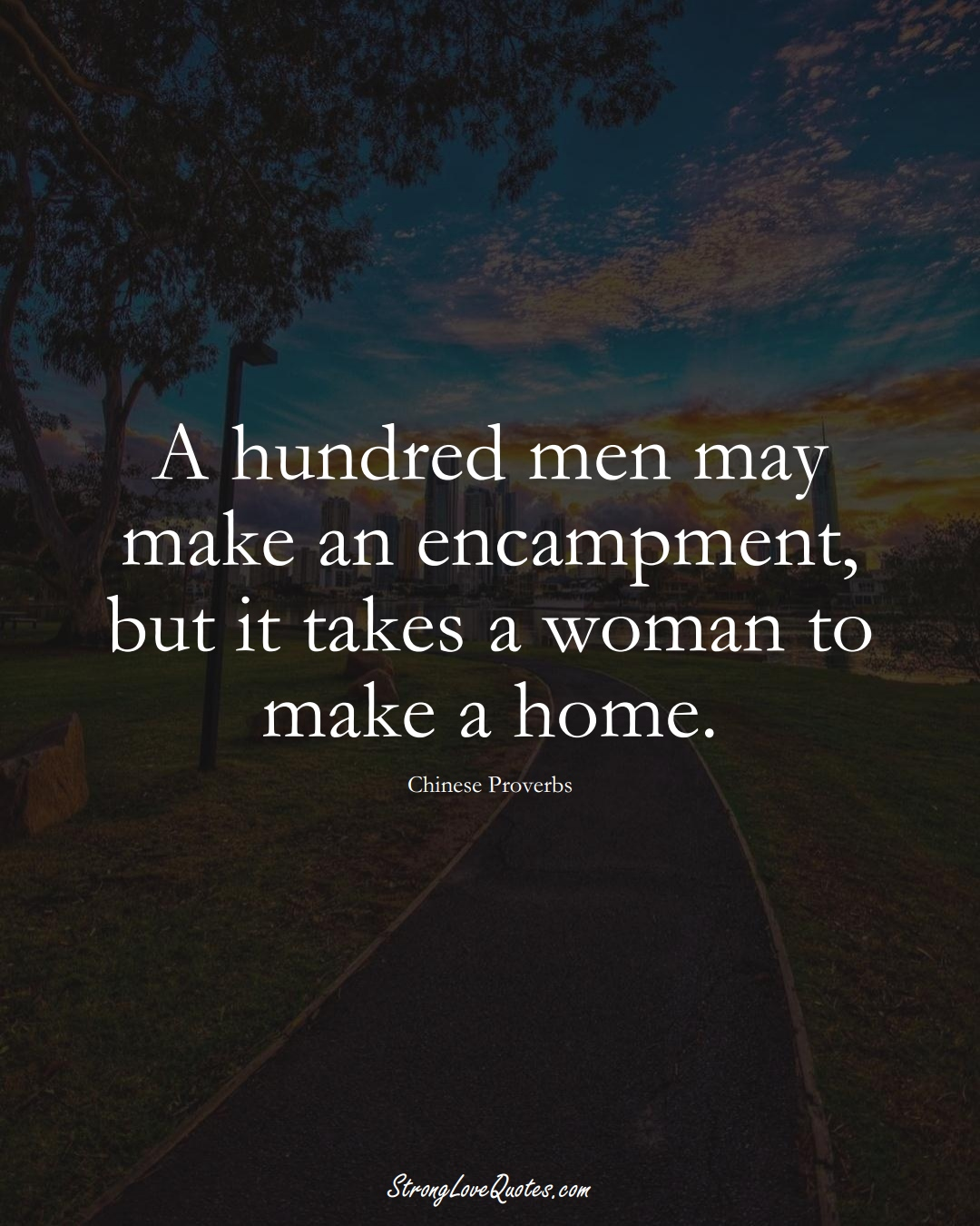 A hundred men may make an encampment, but it takes a woman to make a home. (Chinese Sayings);  #AsianSayings