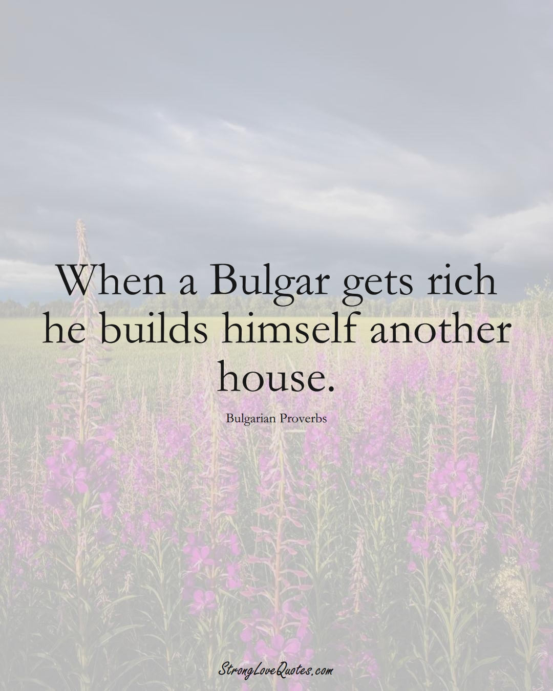 When a Bulgar gets rich he builds himself another house. (Bulgarian Sayings);  #EuropeanSayings