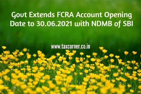 Govt Extends FCRA Account Opening Date to 30.06.2021 with NDMB of SBI