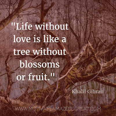 "40 Most Powerful Quotes and Famous Sayings In History: ""Life without love is like a tree without blossoms or fruit."" - Khalil Gibran"