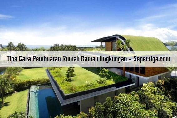 Tips Cara Pembuatan Rumah Ramah lingkungan