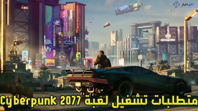 متطلبات النظام لتشغيل لعبة Cyberpunk 2077 علي الكمبيوتر وكيفية تحميلها