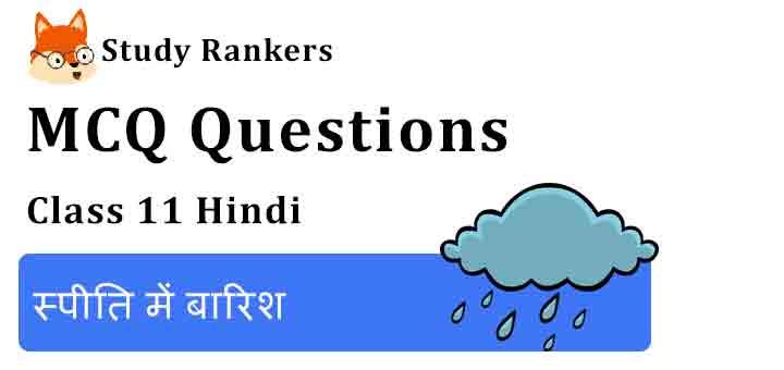 MCQ Questions for Class 11 Hindi Chapter 6 स्पीति में बारिश Aroh