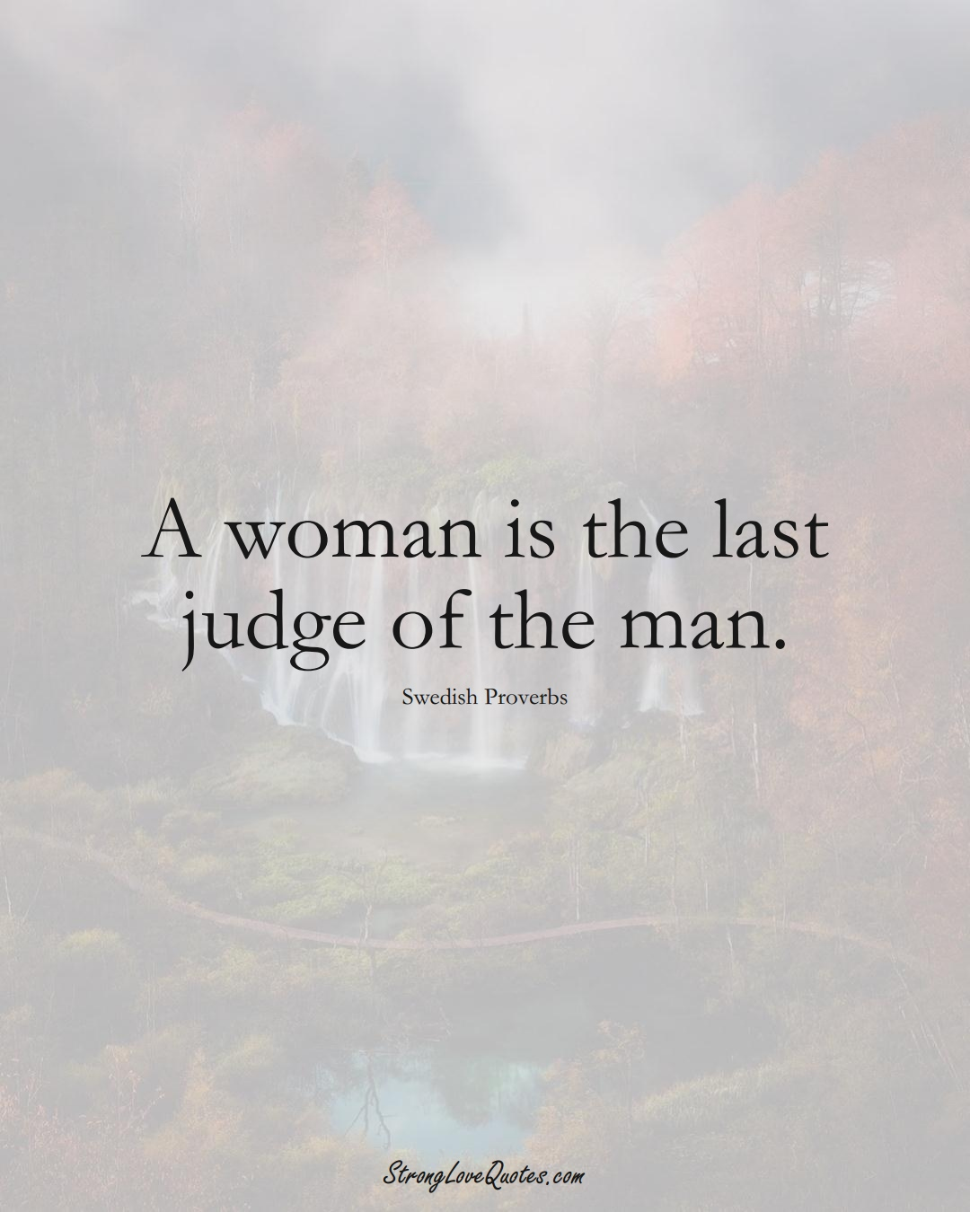 A woman is the last judge of the man. (Swedish Sayings);  #EuropeanSayings
