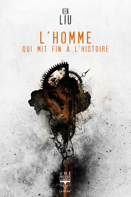 L'Homme qui mit fin à l'histoire - Ken Liu - traduction de l'anglais de Pierre-Paul Durastanti - Collection Une heure lumière - Le Bélial - 2016.