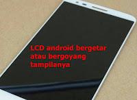 layar lcd hp android bergetar atau bergoyang-goyang