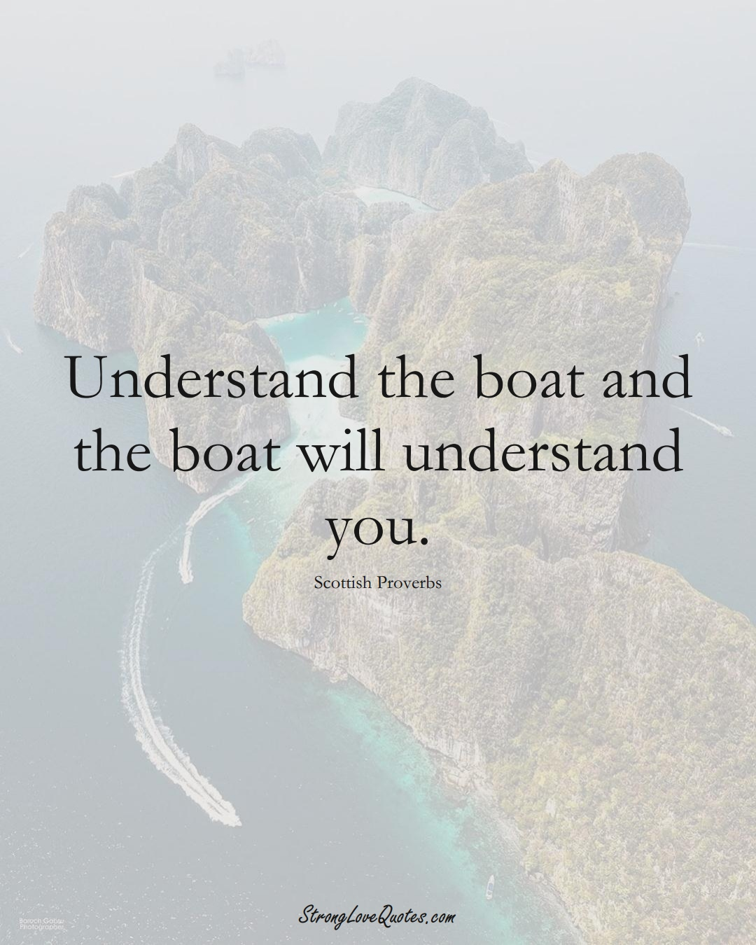 Understand the boat and the boat will understand you. (Scottish Sayings);  #EuropeanSayings