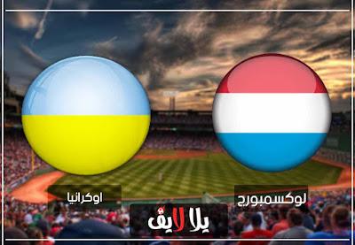 مشاهدة مباراة اوكرانيا ولوكسبورج بث مباشر اليوم في تصفيات امم اوروبا