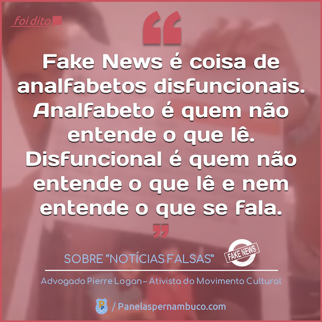 """Foi dito: """"Fake News é coisa de analfabetos disfuncionais. Analfabeto é quem não entende o que lê. Disfuncional é quem não entende o que lê e nem entende o que se fala"""""""
