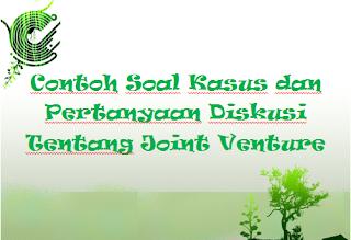 Contoh Soal Kasus dan Pertanyaan Diskusi Tentang Joint Venture