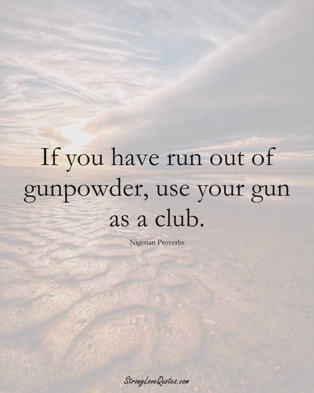 If you have run out of gunpowder, use your gun as a club. (Nigerian Sayings);  #AfricanSayings