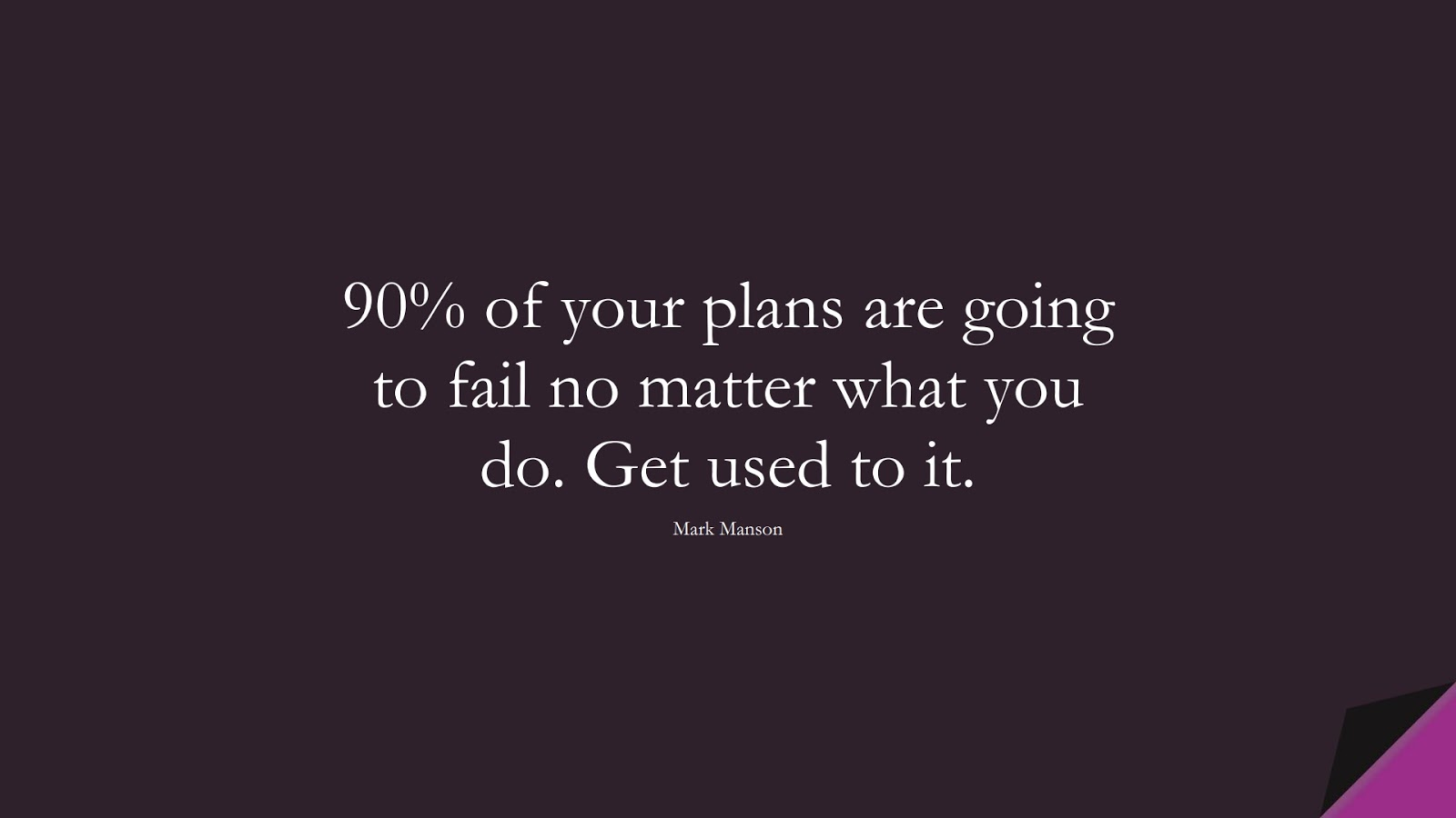 90% of your plans are going to fail no matter what you do. Get used to it. (Mark Manson);  #SuccessQuotes