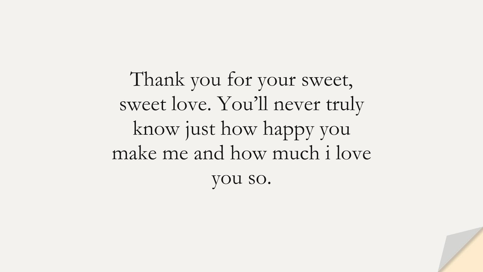 Thank you for your sweet, sweet love. You'll never truly know just how happy you make me and how much i love you so.FALSE