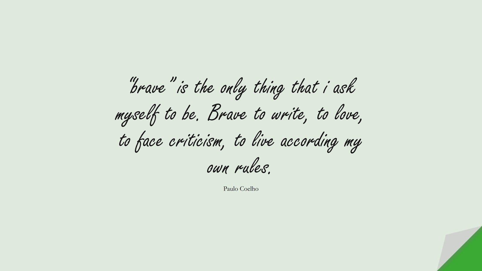 """""""brave"""" is the only thing that i ask myself to be. Brave to write, to love, to face criticism, to live according my own rules. (Paulo Coelho);  #CourageQuotes"""