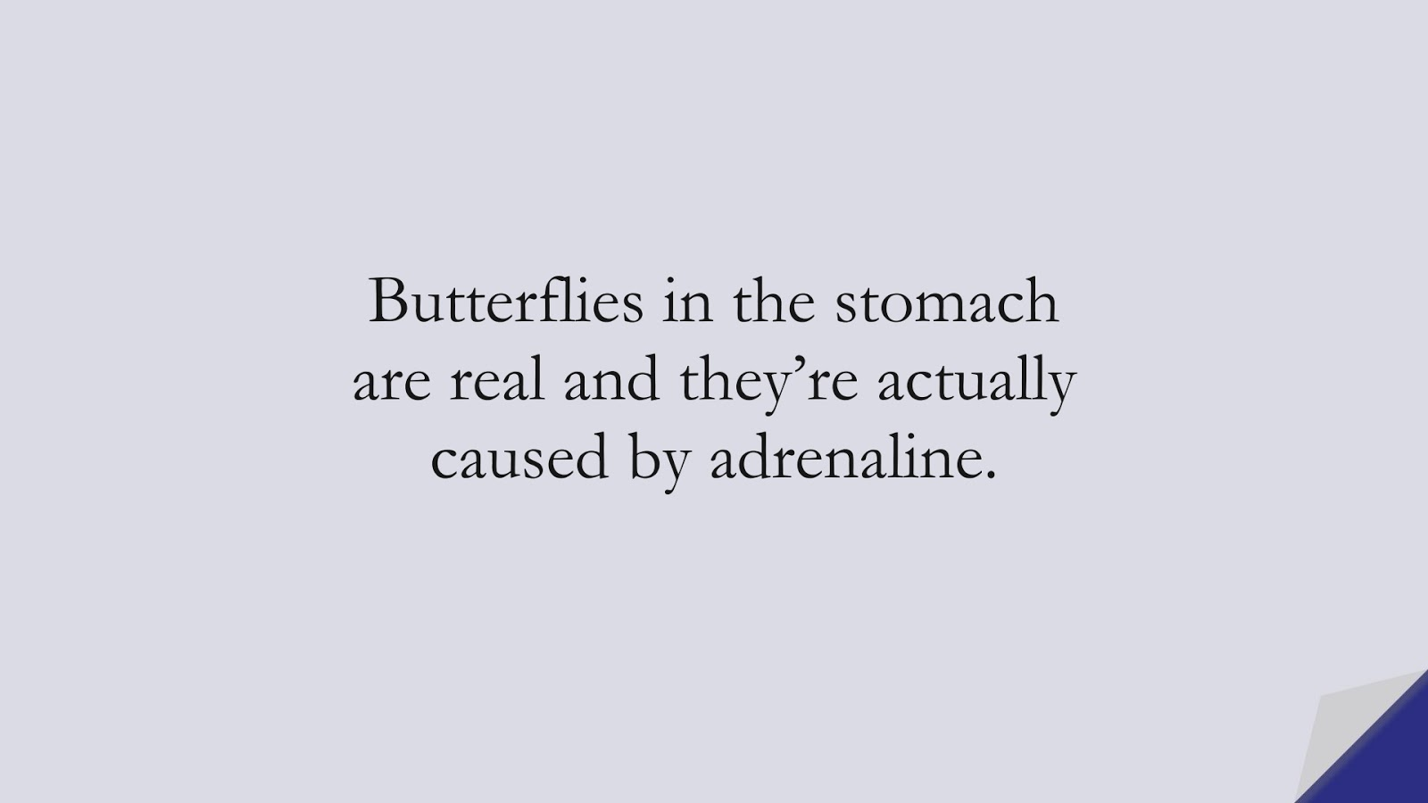 Butterflies in the stomach are real and they're actually caused by adrenaline.FALSE