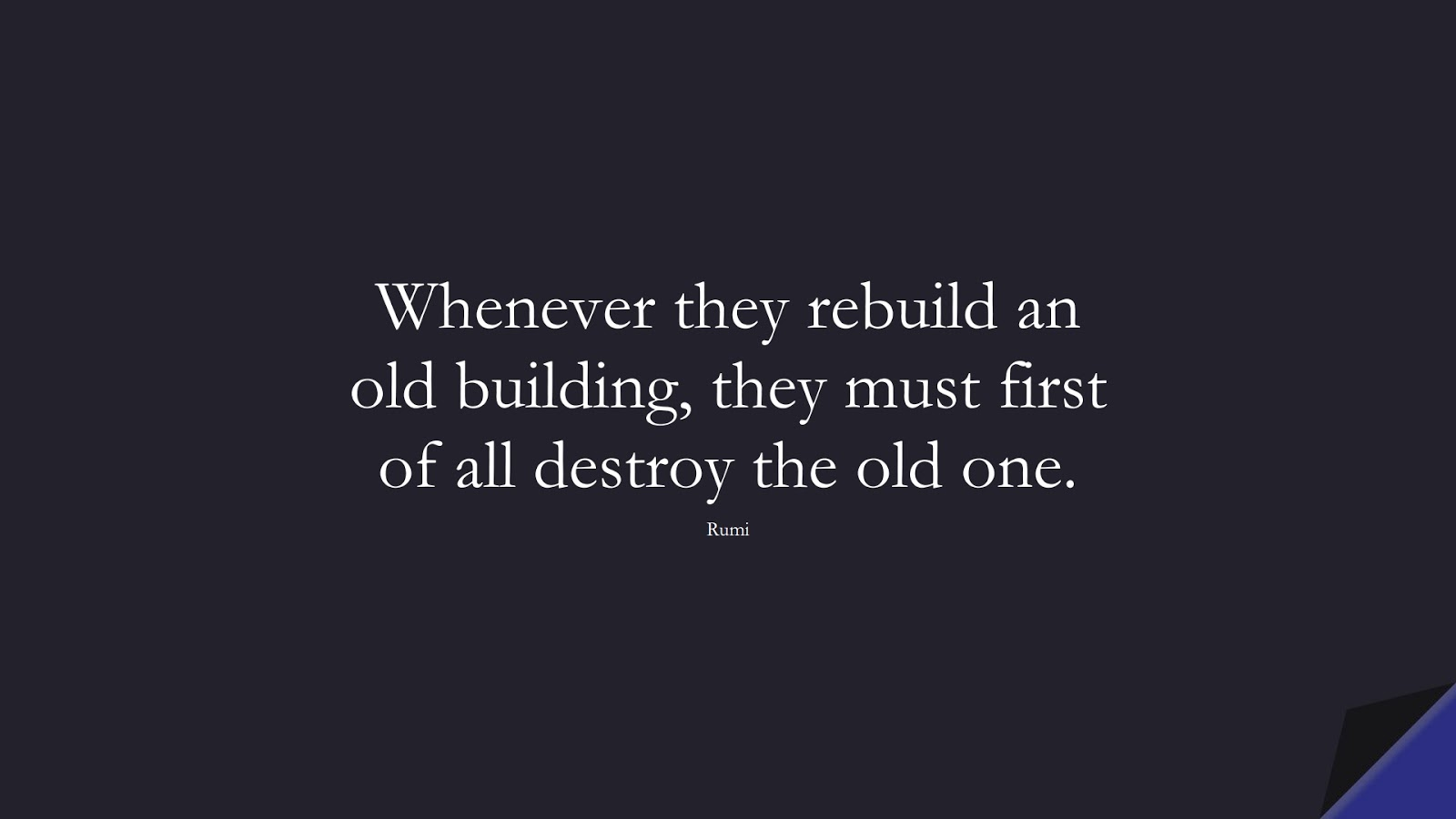 Whenever they rebuild an old building, they must first of all destroy the old one. (Rumi);  #RumiQuotes