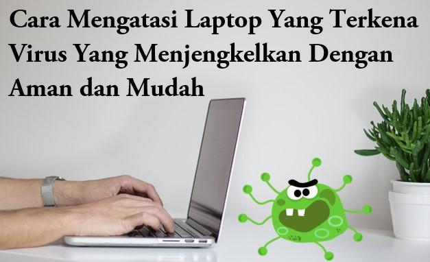 Cara Mengatasi Laptop Yang Terkena Virus Yang Menjengkelkan Dengan Aman dan Mudah