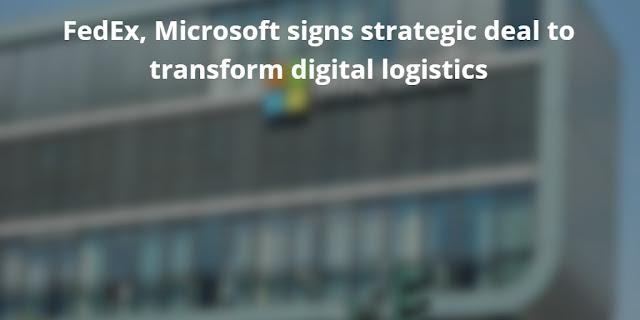 FedEx, Microsoft signs strategic deal to transform Digital Logistics