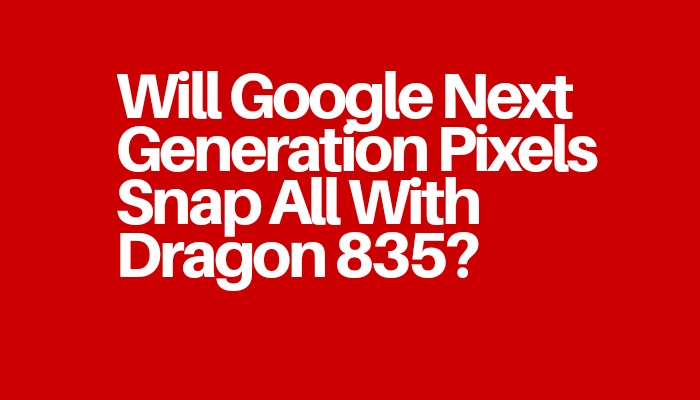 Will Google Next Generation Pixels Snap All With Dragon 835?