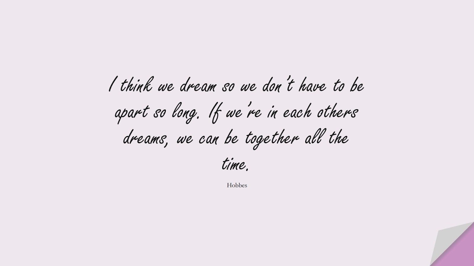 I think we dream so we don't have to be apart so long. If we're in each others dreams, we can be together all the time. (Hobbes);  #LoveQuotes
