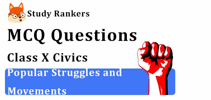MCQ Questions for Class 10 Civics: Ch 5 Popular Struggles and Movements