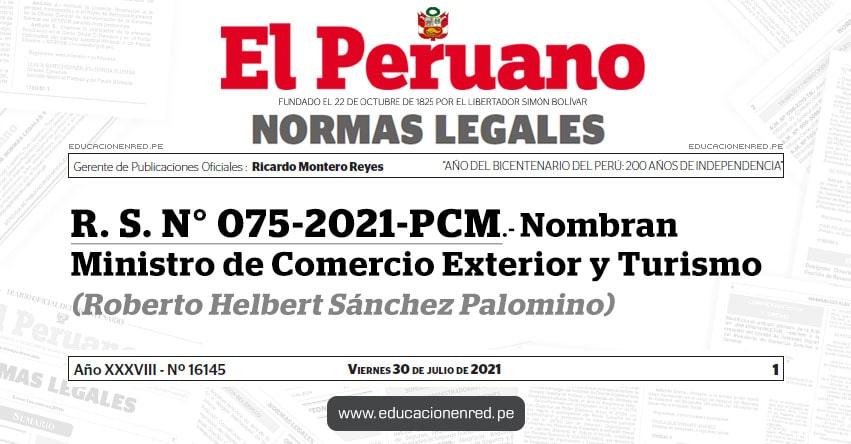 R. S. N° 075-2021-PCM.- Nombran Ministro de Comercio Exterior y Turismo (Roberto Helbert Sánchez Palomino) MINCETUR - www.mincetur.gob.pe