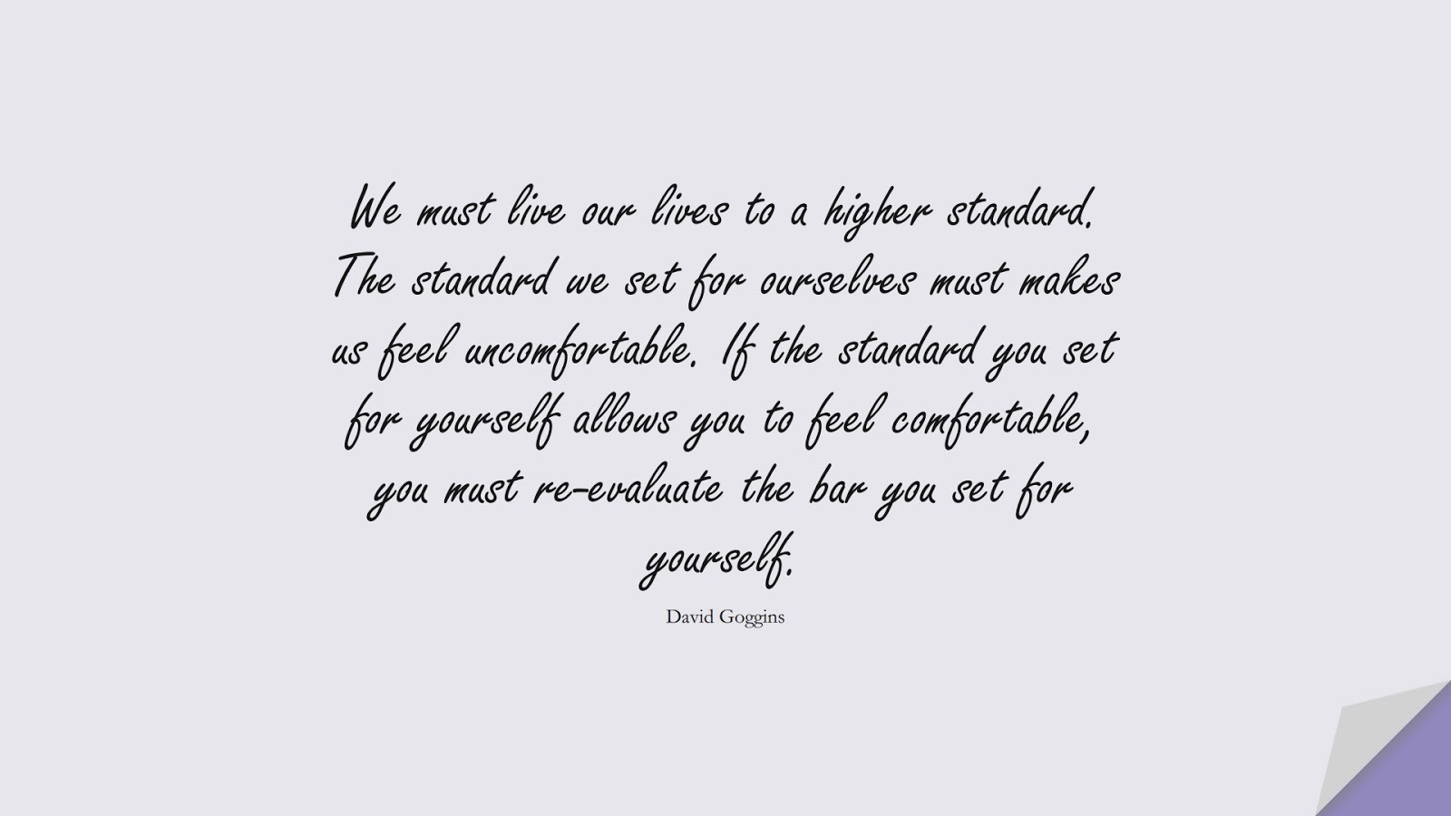 We must live our lives to a higher standard. The standard we set for ourselves must makes us feel uncomfortable. If the standard you set for yourself allows you to feel comfortable, you must re-evaluate the bar you set for yourself. (David Goggins);  #CharacterQuotes