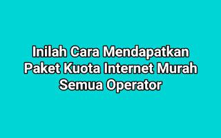 Begini Cara Mendapatkan Paket Kuota Internet Murah Semua Operator