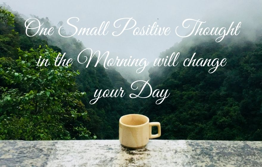 One Small Positive Thought in the Morning will change your Day