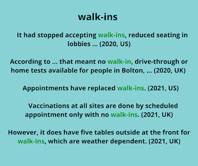 Box showing corpus examples for walk-in: It had stopped accepting walk-ins, reduced seating in lobbies ... According to ... that meant no walk-in, drive-through or home tests available for people in Bolton. Appointments have replaced walk-ins. Vaccinations at all sites are done by scheduled appointment only with no walk-ins. However, it does have five tables outside at the front for walk-ins, which are weather dependent.