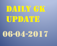 Daily GK Update 6th April 2017, Important Current Affairs, 06-04-2017 current Affairs, April 6th 2017 GK Updates for competitive Exams