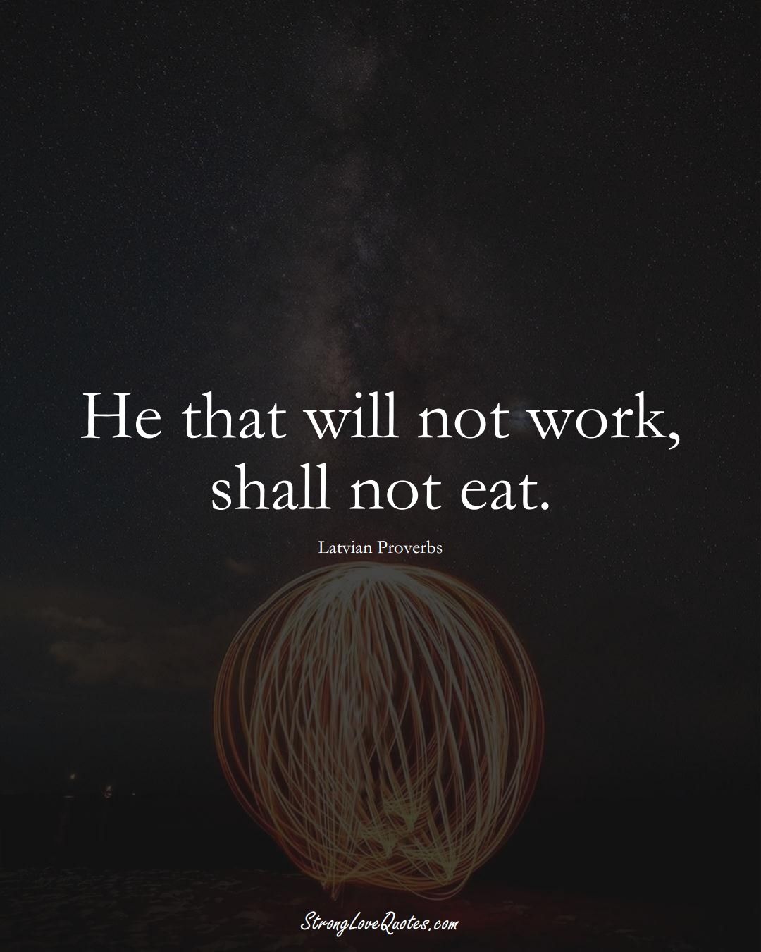 He that will not work, shall not eat. (Latvian Sayings);  #EuropeanSayings