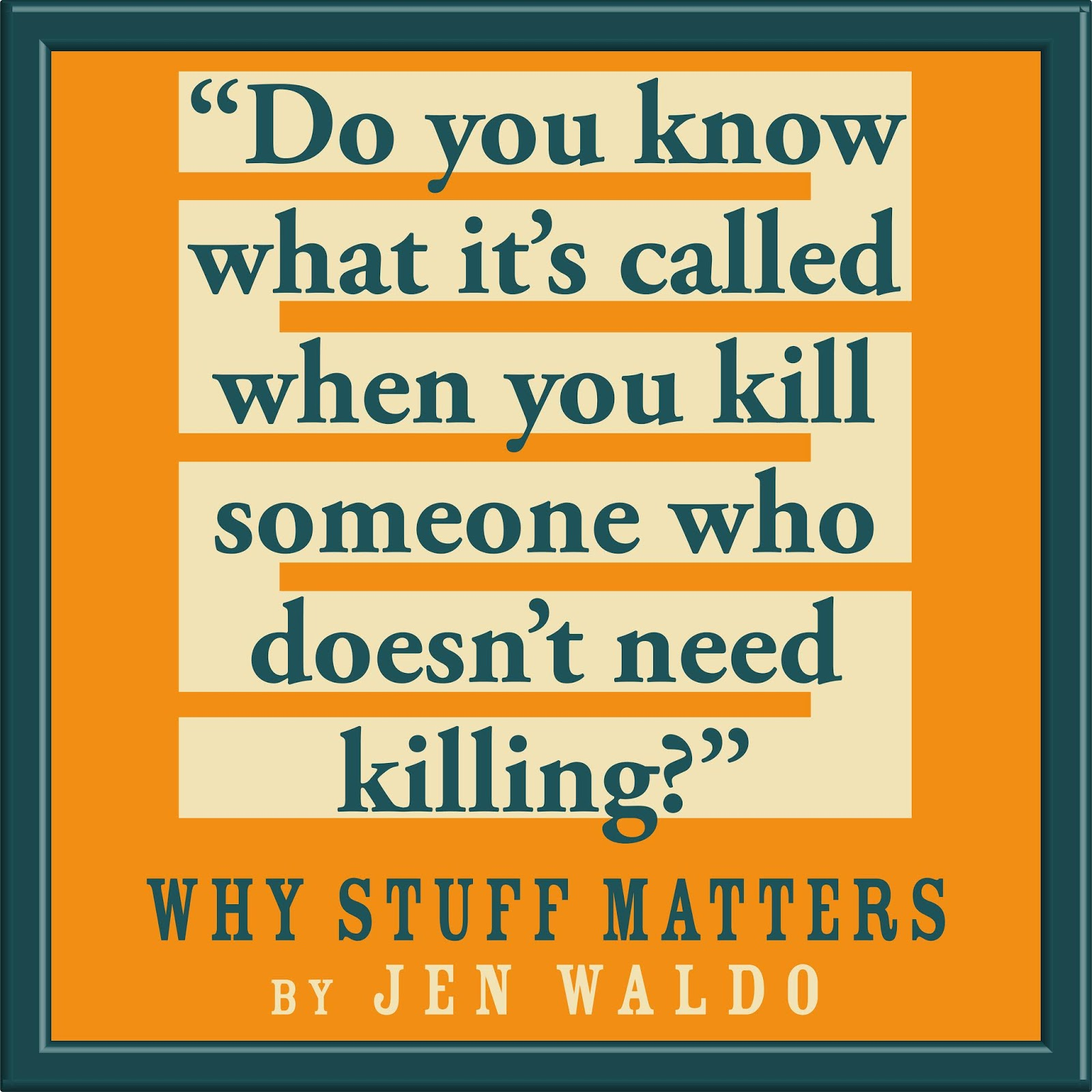 "Notable Quotable: ""Do you know what it's called when you kill someone who doesn't need killing?"" WHY STUFF MATTERS by Jen Waldo"
