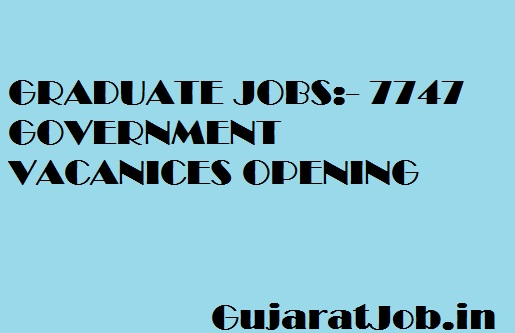 GRADUATE JOBS:- 7747 GOVERNMENT VACANICES OPENING