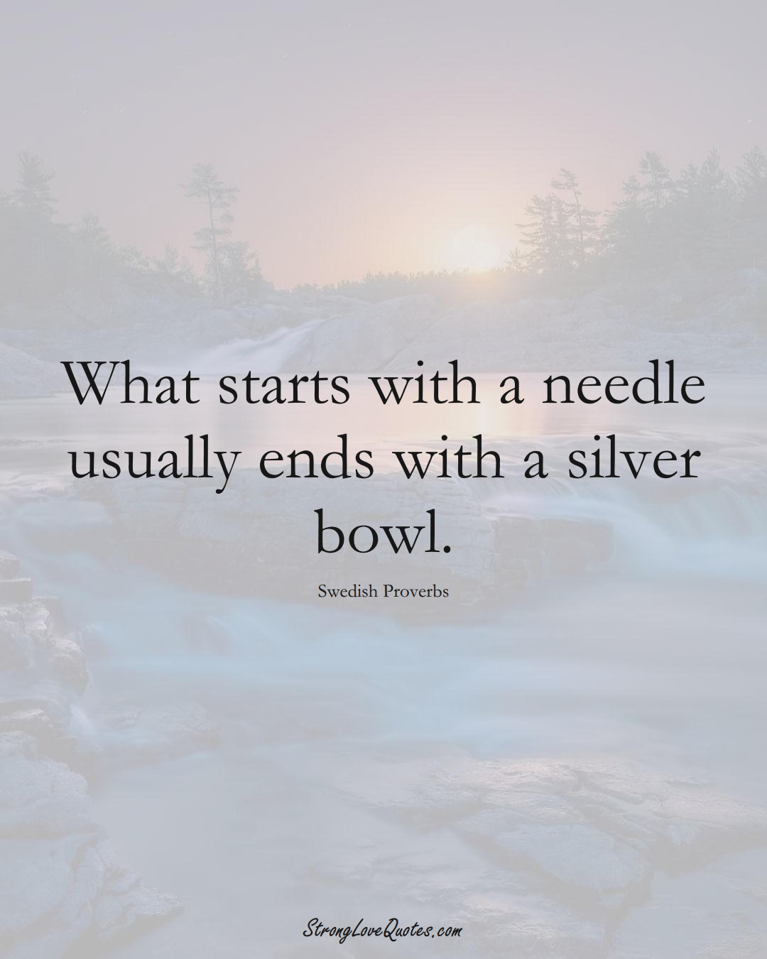What starts with a needle usually ends with a silver bowl. (Swedish Sayings);  #EuropeanSayings