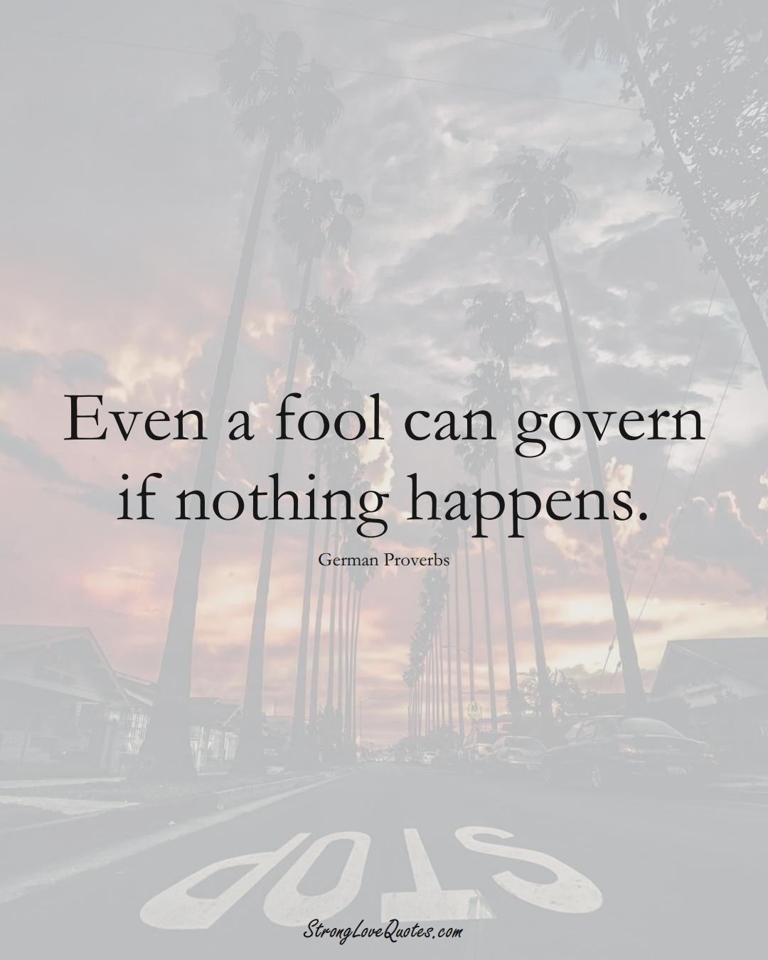 Even a fool can govern if nothing happens. (German Sayings);  #EuropeanSayings