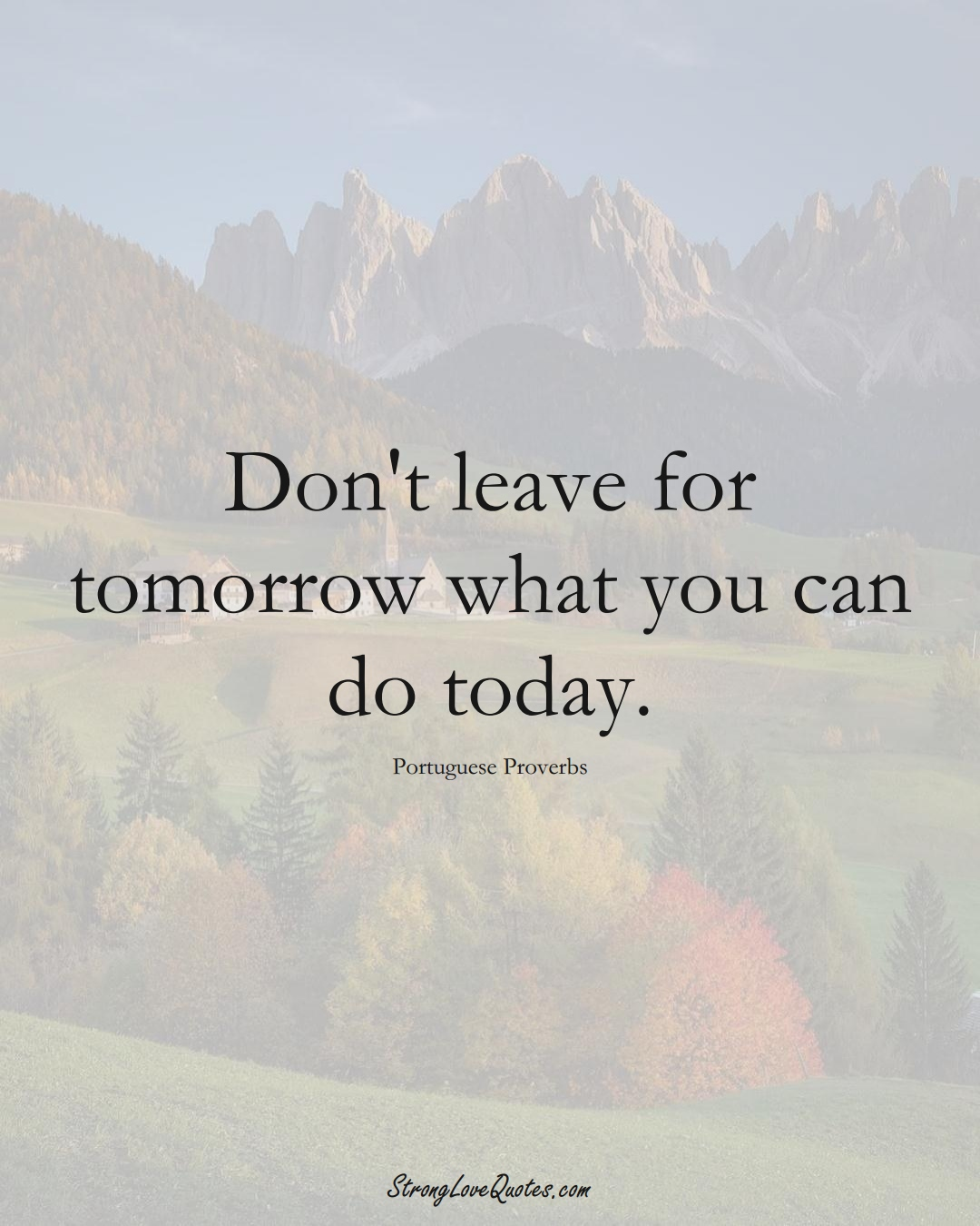Don't leave for tomorrow what you can do today. (Portuguese Sayings);  #EuropeanSayings