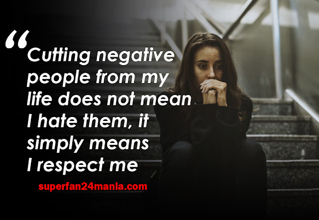 Cutting negative people from my life does not mean I hate them, it simply means I respect me.