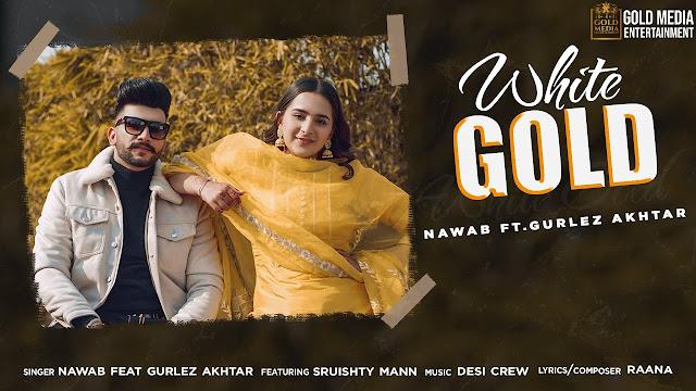 Song  :  White Gold Song Lyrics Singer  :  Nawab ft. Gurlez Akhtar Lyrics  :  Raana Music  :  Desi Crew Director  :  Bhindder Burj