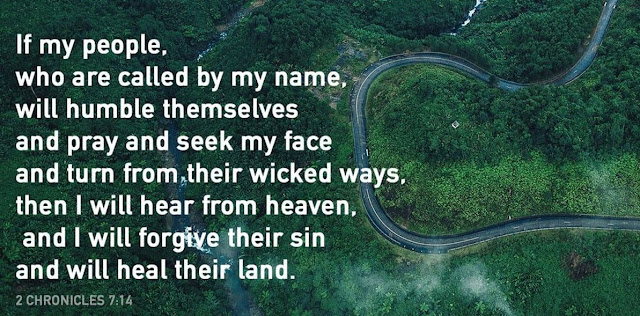 If my people, who are called by my name, will humble themselves and pray and seek my face and turn from their wicked ways, then will I hear from heaven and will forgive their sin and will heal their land.