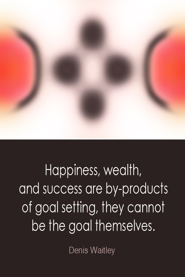 visual quote - image quotation: Happiness, wealth, and success are by-products of goal setting, they cannot be the goal themselves. - Denis Waitley