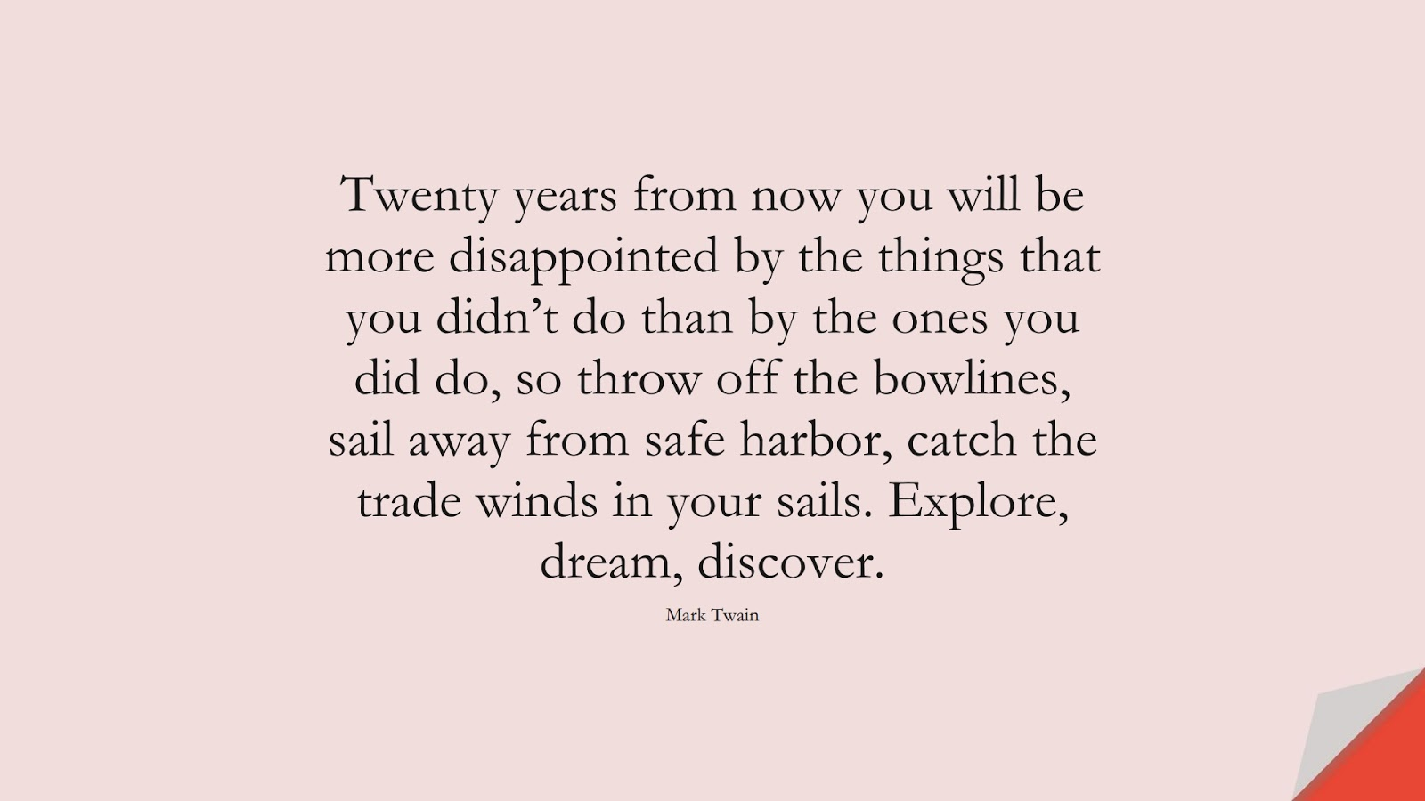 Twenty years from now you will be more disappointed by the things that you didn't do than by the ones you did do, so throw off the bowlines, sail away from safe harbor, catch the trade winds in your sails. Explore, dream, discover. (Mark Twain);  #MotivationalQuotes