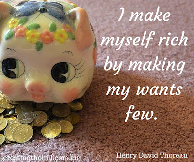 I make myself rich by making my wants few. ~ Henry David Thoreau