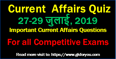Important Current Affairs Questions 2019: 27-29 July