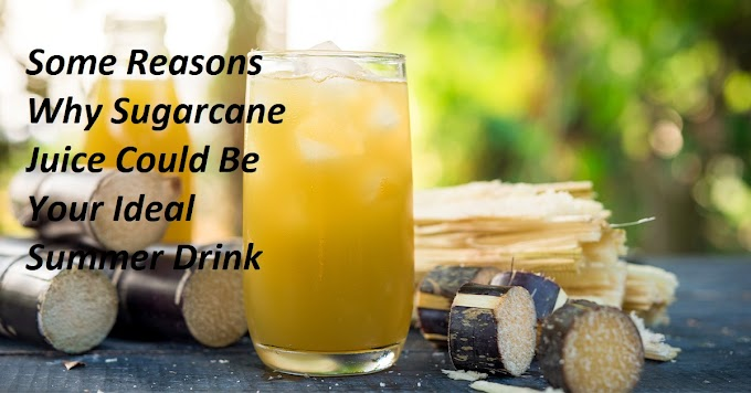 Some Reasons Why Sugarcane Juice Could Be Your Ideal Summer Drink
