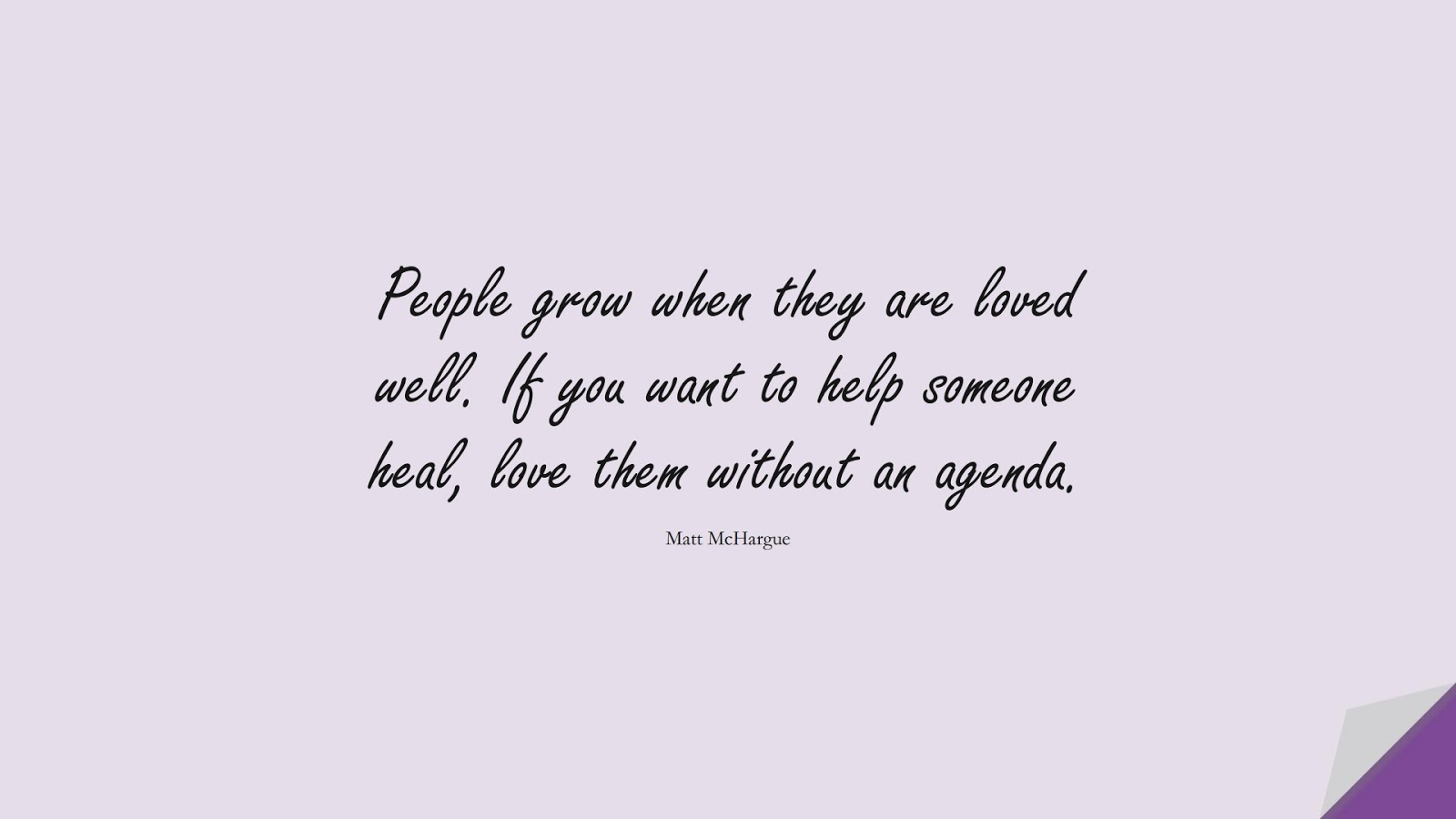 People grow when they are loved well. If you want to help someone heal, love them without an agenda. (Matt McHargue);  #LoveQuotes