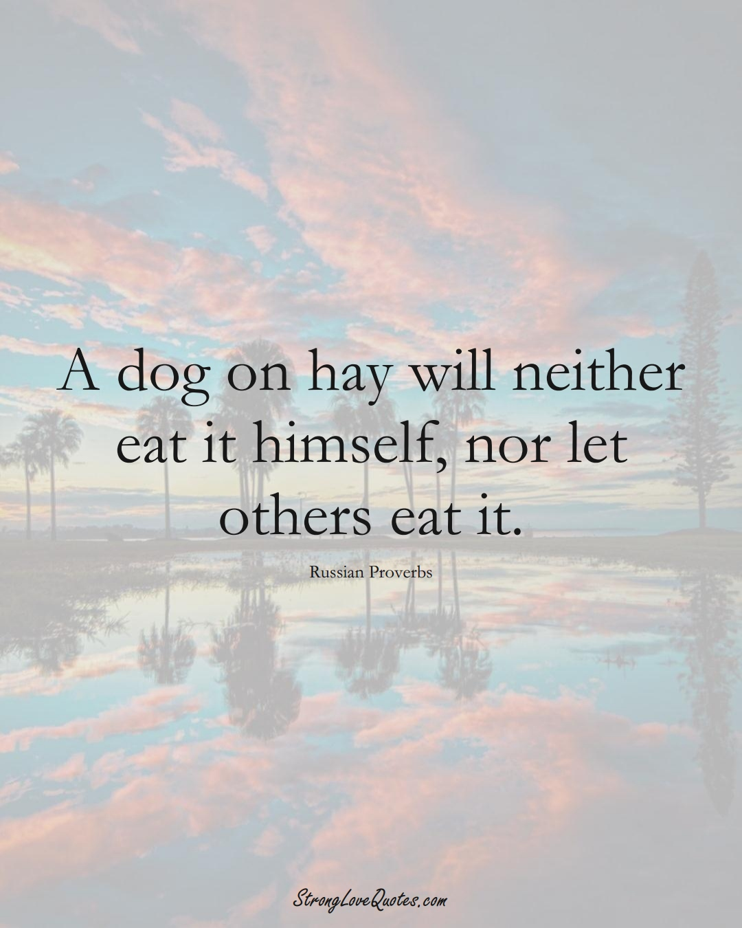 A dog on hay will neither eat it himself, nor let others eat it. (Russian Sayings);  #AsianSayings