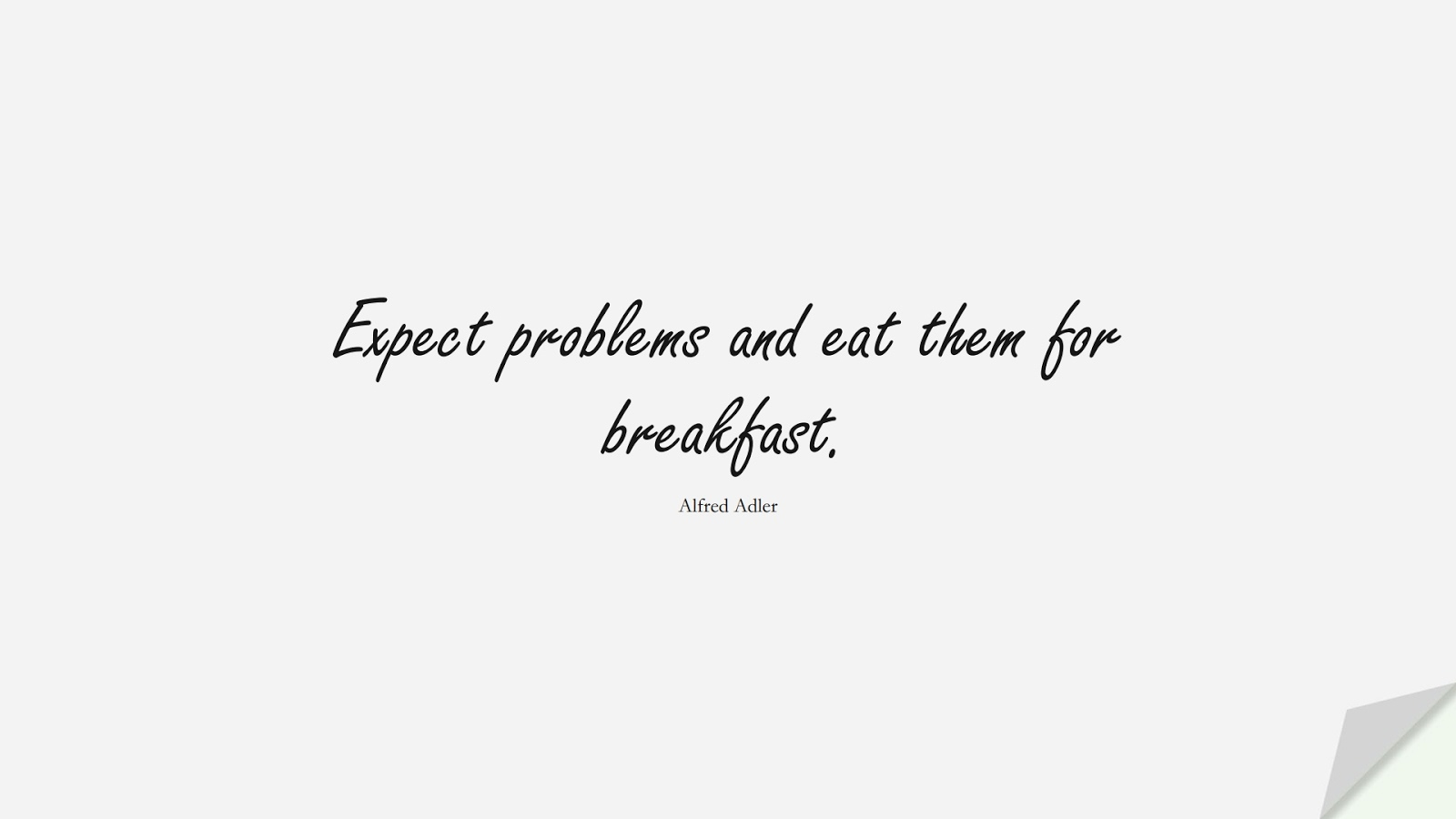 Expect problems and eat them for breakfast. (Alfred Adler);  #MotivationalQuotes