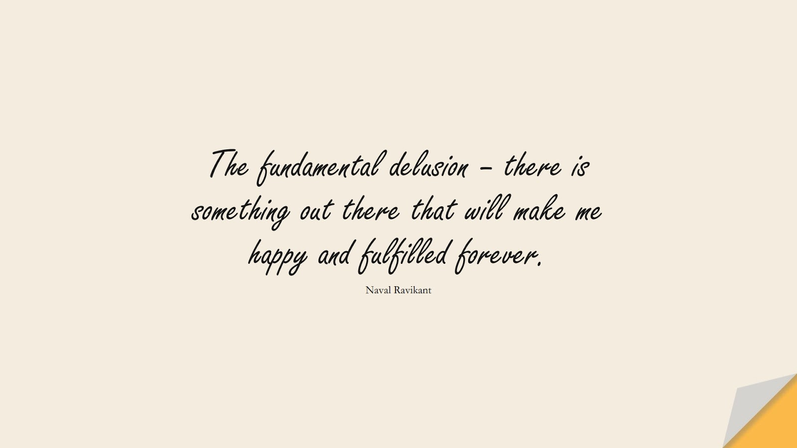 The fundamental delusion – there is something out there that will make me happy and fulfilled forever. (Naval Ravikant);  #DepressionQuotes